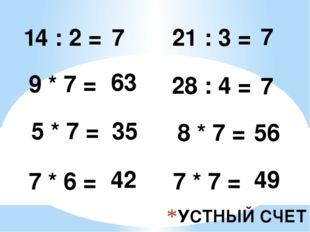 УСТНЫЙ СЧЕТ 14 : 2 = 7 9 * 7 = 5 * 7 = 7 * 6 = 63 35 42 21 : 3 = 7 28 : 4 = 7