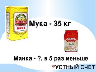 УСТНЫЙ СЧЕТ Манка - ?, в 5 раз меньше Мука - 35 кг