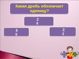 Какая дробь обозначает единицу? 2 9 6 9 2 2