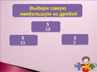 Выбери самую наибольшую из дробей 5 7 5 13 5 11