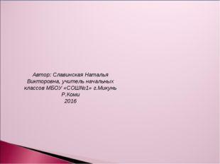 Автор: Славинская Наталья Викторовна, учитель начальных классов МБОУ «СОШ№1»