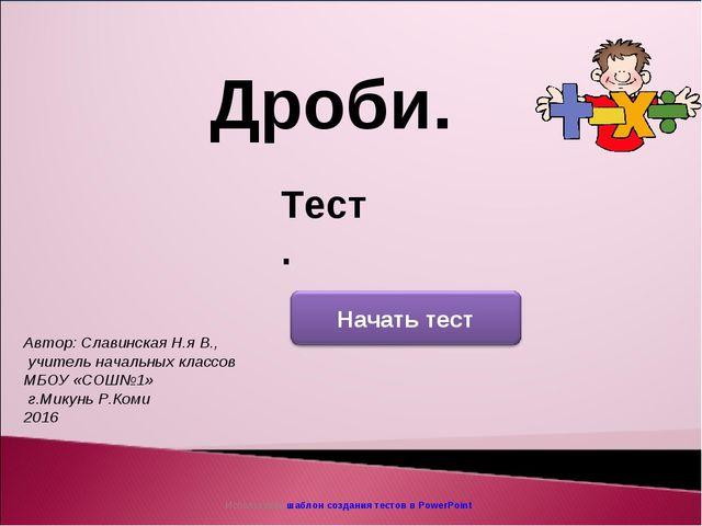 Использован шаблон создания тестов в PowerPoint Дроби. Тест. Автор: Славинска...