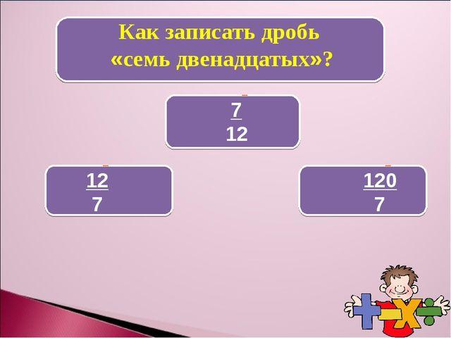 Как записать дробь «семь двенадцатых»? 7 12 12 7 120 7