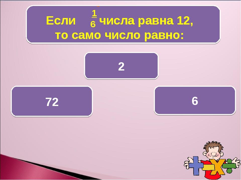 72 6 2 Если числа равна 12, то само число равно: 1 6