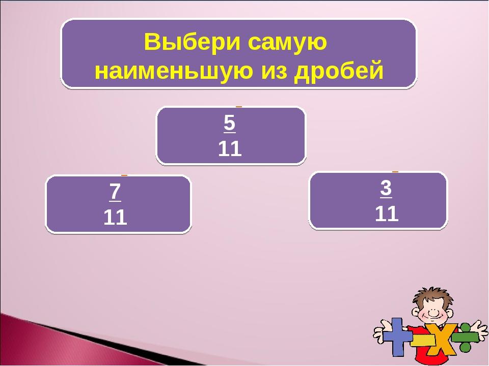Выбери самую наименьшую из дробей 5 11 7 11 3 11