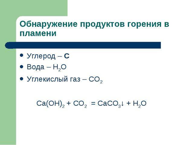 Обнаружение продуктов горения в пламени Углерод – C Вода – Н2О Углекислый газ...