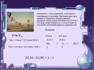Гремучий газ – смесь водорода Н2 и кислорода в соотношении 2:1 по объёму. При