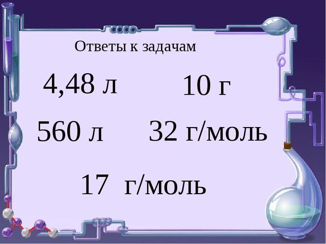 4,48 л 560 л 10 г 32 г/моль 17 г/моль Ответы к задачам