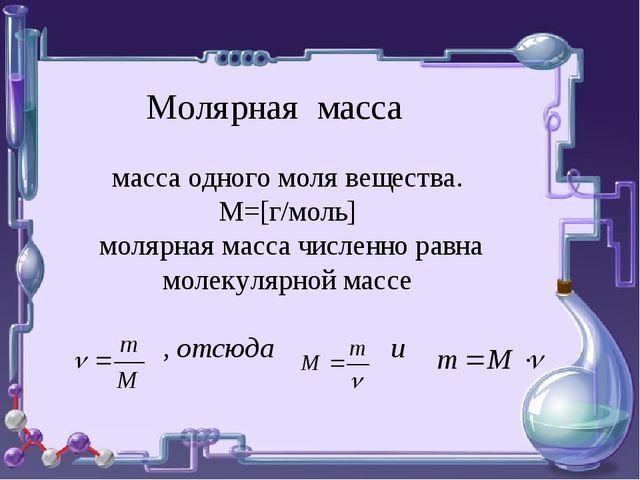 Молярная масса масса одного моля вещества. М=[г/моль] молярная масса численно...
