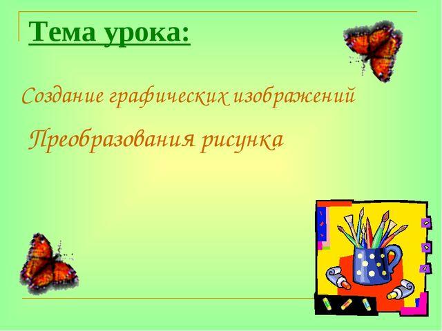 Тема урока: Преобразования рисунка Создание графических изображений