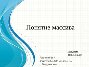 Понятие массива Левченко Е.А. Учитель МБОУ «Школа 17» г. Владивосток Образец