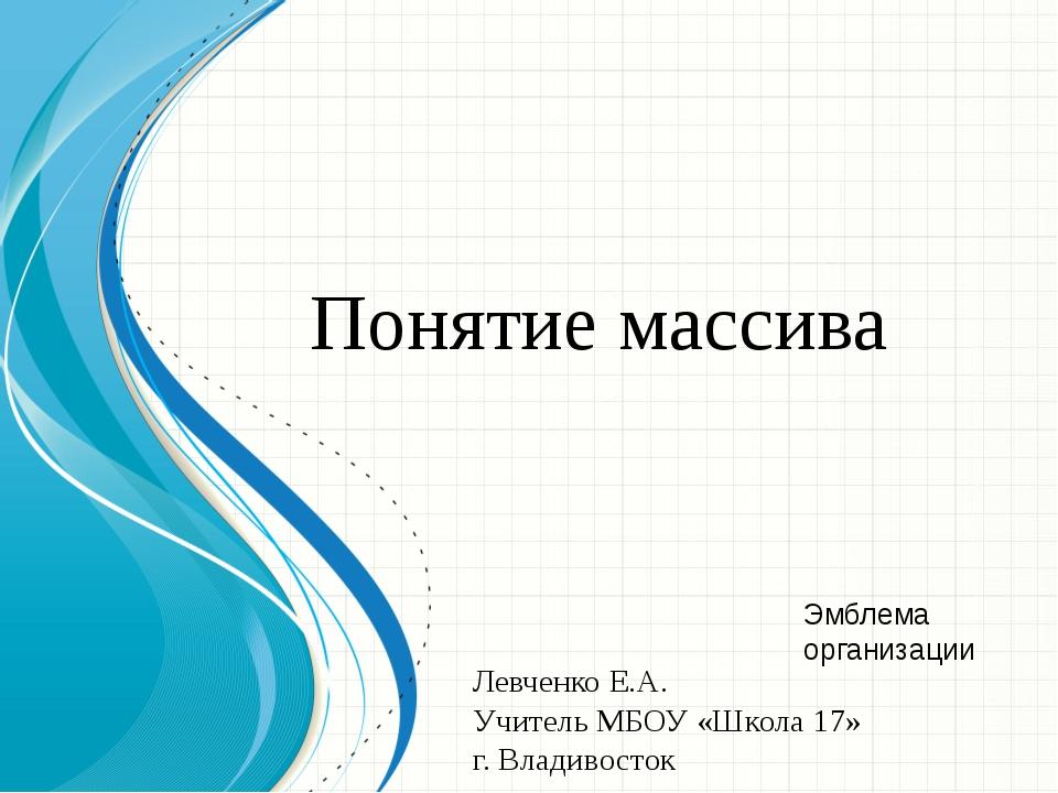 Понятие массива Левченко Е.А. Учитель МБОУ «Школа 17» г. Владивосток Образец...
