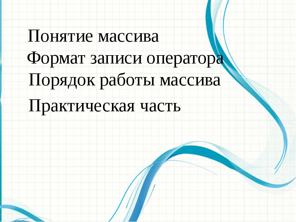 Понятие массива Формат записи оператора Порядок работы массива Практическая ч...