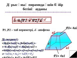 Дұрыс қиық пирамида үшін бүйір бетінің ауданы P1= 4a1 P2= 4a2 Р1 ,Р2 – таб пе