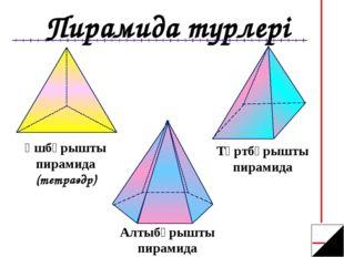 Пирамида турлері Үшбұрышты пирамида (тетраэдр) Алтыбұрышты пирамида Төртбұрыш