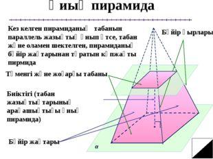 Қиық пирамида Кез келген пирамиданың табанын параллель жазықтық қиып өтсе, т