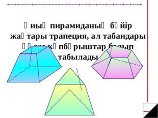 Қиық пирамиданың бүйір жақтары трапеция, ал табандары ұқсас көпбұрыштар болып