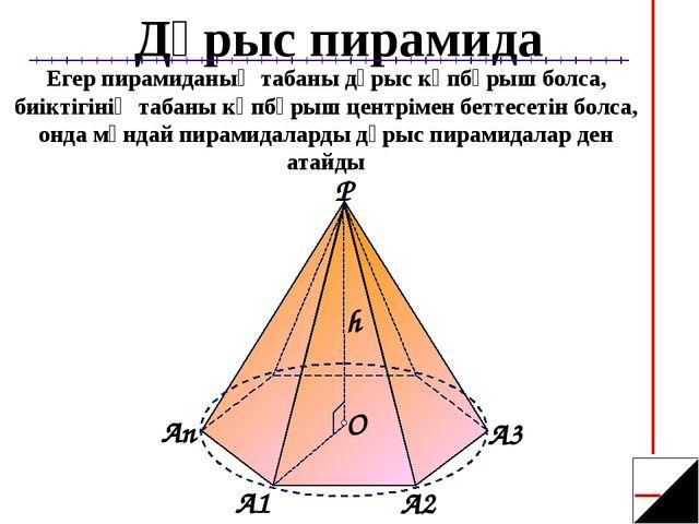 Дұрыс пирамида Егер пирамиданың табаны дұрыс көпбұрыш болса, биіктігінің таба...