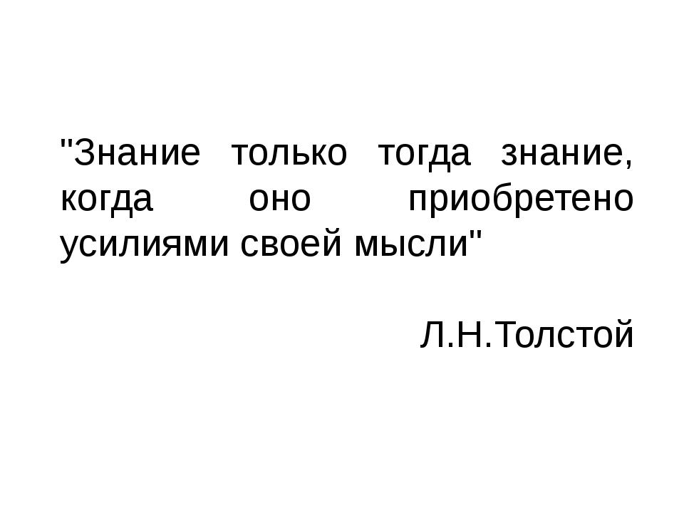 """""""Знание только тогда знание, когда оно приобретено усилиями своей мысли"""" Л.Н...."""