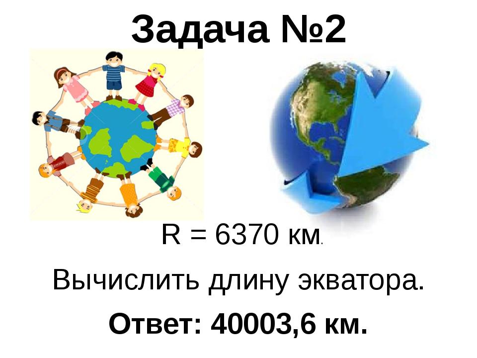 Вычислить длину экватора. Задача №2 Ответ: 40003,6 км. R = 6370 км.