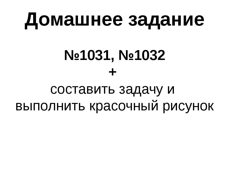 Домашнее задание №1031, №1032 + составить задачу и выполнить красочный рисунок
