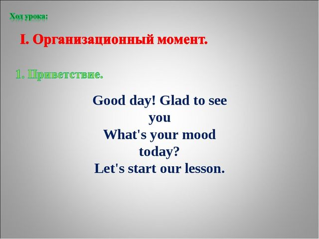 Good day! Glad to see you What's your mood today? Let's start our lesson.