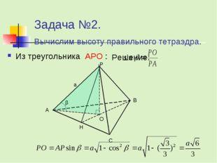 Задача №2. Вычислим высоту правильного тетраэдра. Решение: Из треугольника AP