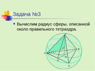 Задача №3 Вычислим радиус сферы, описанной около правильного тетраэдра.