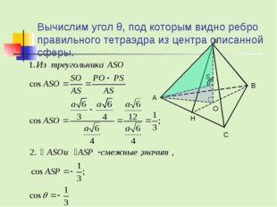Вычислим угол θ, под которым видно ребро правильного тетраэдра из центра опис