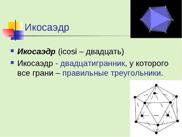 Икосаэдр Икосаэдр (icosi – двадцать) Икосаэдр - двадцатигранник, у которого в...