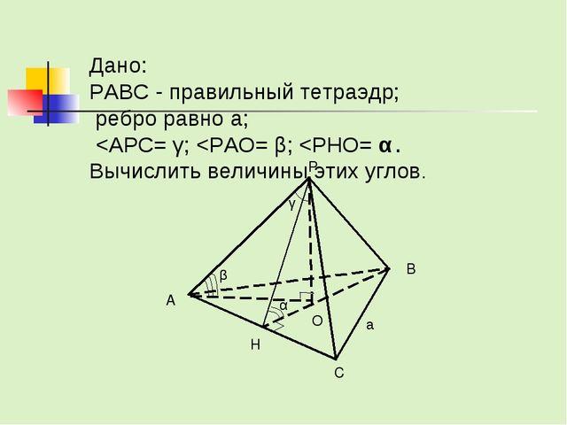Дано: PABC - правильный тетраэдр; ребро равно а;