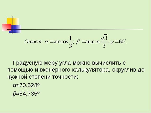 Градусную меру угла можно вычислить с помощью инженерного калькулятора, округ...