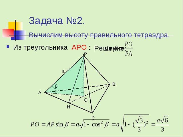 Задача №2. Вычислим высоту правильного тетраэдра. Решение: Из треугольника AP...