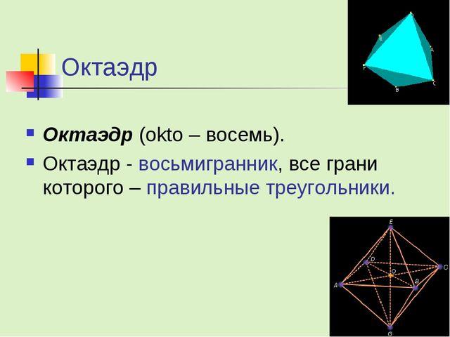 Октаэдр Октаэдр (okto – восемь). Октаэдр - восьмигранник, все грани которого...