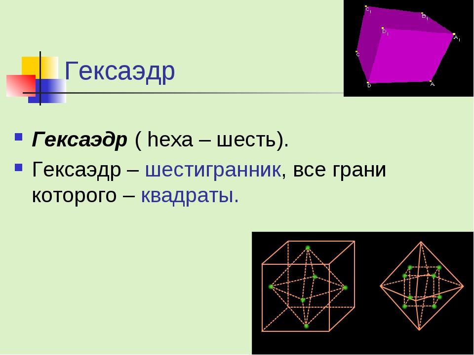 Гексаэдр Гексаэдр ( hexa – шесть). Гексаэдр – шестигранник, все грани которог...