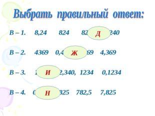 В – 1. 8,24 824 82,4 8240 В – 2. 4369 0,4369 43,69 4,369 В – 3. 123,4 12,340,
