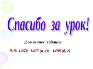 Домашнее задание: №№ 1463; 1465 (в, г); 1488 (б, г)