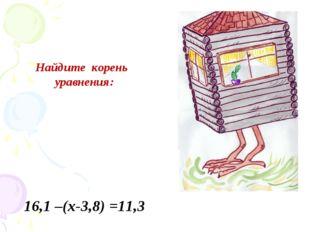Найдите корень уравнения: 16,1 –(х-3,8) =11,3