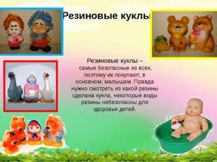 Резиновые куклы Резиновые куклы – самые безопасные из всех, поэтому их покупа