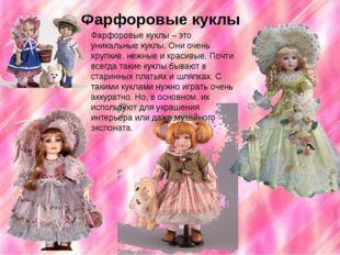 Фарфоровые куклы Фарфоровые куклы – это уникальные куклы. Они очень хрупкие,