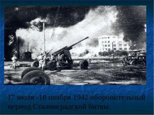 17 июля -18 ноября 1942 оборонительный период Сталинградской битвы.