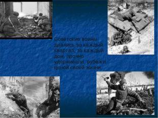 Советские воины дрались за каждый квартал, за каждый дом, прочно удерживали р