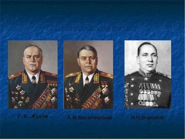 Г. К. Жуков Н.Н.Воронов А.М.Василевский Выдающиеся полководцы Сталинградской...