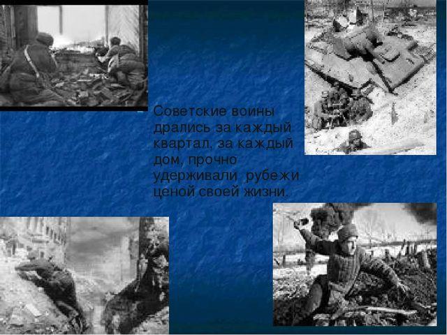 Советские воины дрались за каждый квартал, за каждый дом, прочно удерживали р...