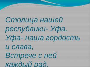 Столица нашей республики- Уфа. Уфа- наша гордость и слава, Встрече с ней каж