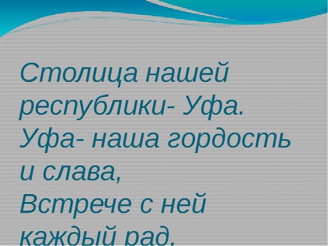 Столица нашей республики- Уфа. Уфа- наша гордость и слава, Встрече с ней каж...