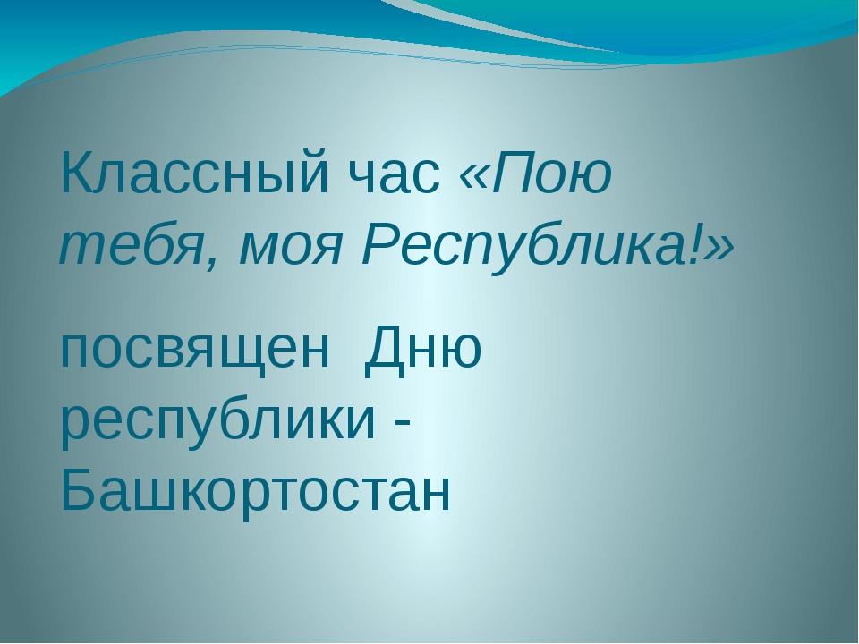 Классный час «Пою тебя, моя Республика!» посвящен Дню республики - Башкортостан
