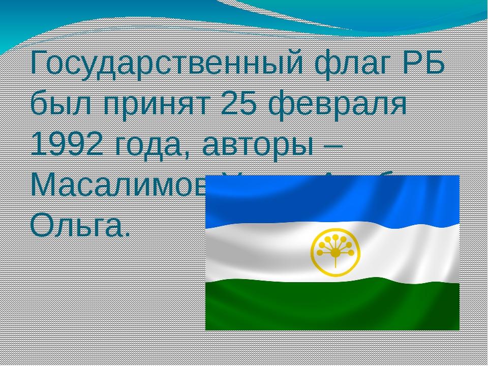 Государственный флаг РБ был принят 25 февраля 1992 года, авторы – Масалимов У...