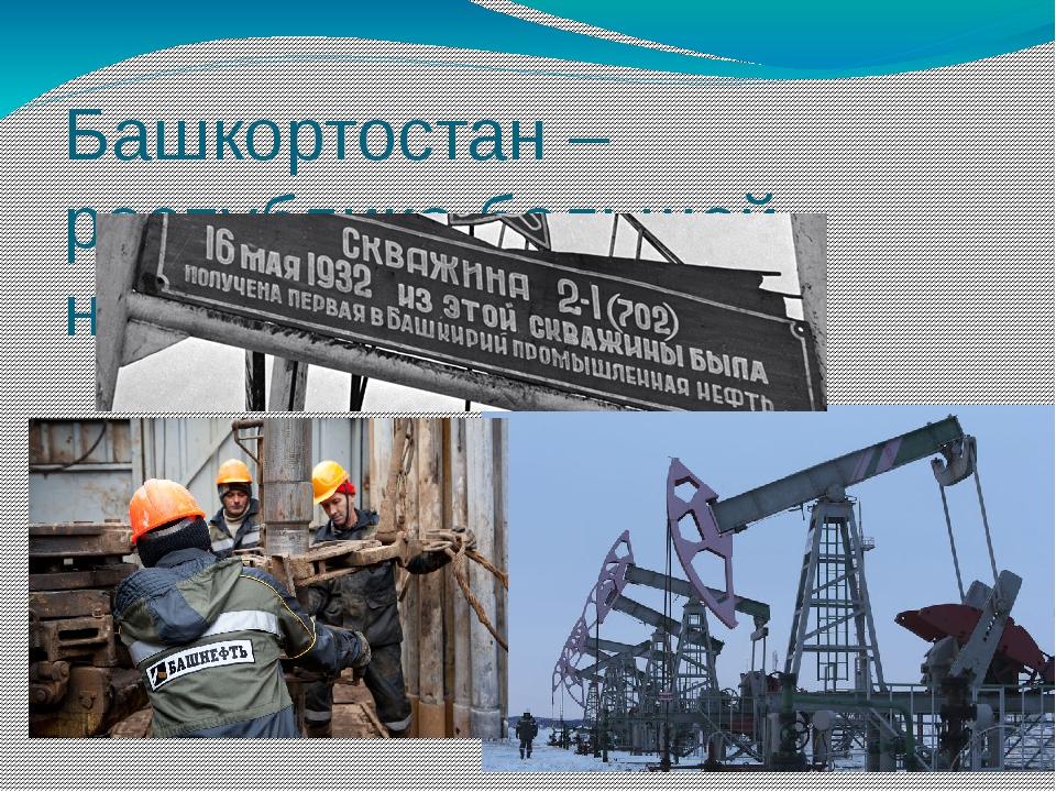Башкортостан – республика большой нефти и нефтехимии.