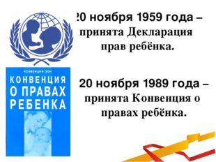 20 ноября 1959 года – принята Декларация прав ребёнка. 20 ноября 1989 года –